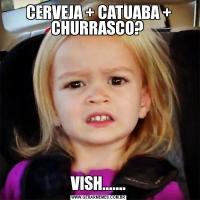 CERVEJA + CATUABA + CHURRASCO? VISH.......