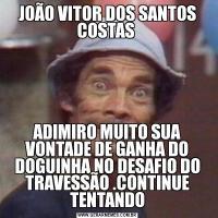 JOÃO VITOR DOS SANTOS COSTAS ADIMIRO MUITO SUA VONTADE DE GANHA DO DOGUINHA NO DESAFIO DO TRAVESSÃO .CONTINUE TENTANDO