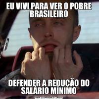 EU VIVI PARA VER O POBRE BRASILEIRODEFENDER A REDUÇÃO DO SALÁRIO MÍNIMO