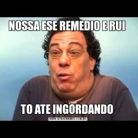 NOSSA ESE REMEDIO E RUI TO ATE INGORDANDO