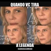 QUANDO VC TIRA A LEGENDA