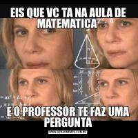 EIS QUE VC TA NA AULA DE MATEMATICA E O PROFESSOR TE FAZ UMA PERGUNTA