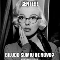 GENTE!!!BILUDO SUMIU DE NOVO?