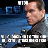 VITOR VIU O JORGINHO E O TUNINHO HJ , ESTOU ATRÁS DELES TBM . .