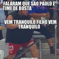 FALARAM QUE SAO PAULO E TIME DE BOSTA                                                                                                                    VEM TRANQUILO FILHO VEM TRANQUILO