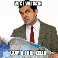 VOCÊ VAI SAIR COM O LUIS  ZÉLIA
