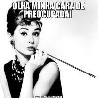 OLHA MINHA CARA DE PREOCUPADA!