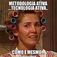 METODOLOGIA ATIVA ...TECNOLOGIA ATIVA..COMO É MESMO...