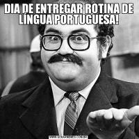 DIA DE ENTREGAR ROTINA DE LÍNGUA PORTUGUESA!