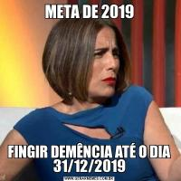 META DE 2019FINGIR DEMÊNCIA ATÉ O DIA 31/12/2019