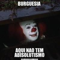 BURGUESIA AQUI NAO TEM ABISOLUTISMO