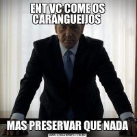 ENT VC COME OS CARANGUEIJOS MAS PRESERVAR QUE NADA