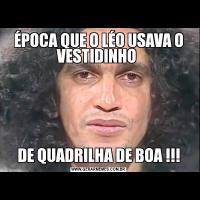 ÉPOCA QUE O LÉO USAVA O VESTIDINHO DE QUADRILHA DE BOA !!!