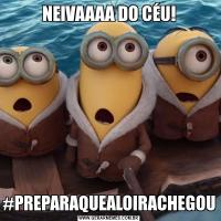 NEIVAAAA DO CÉU!#PREPARAQUEALOIRACHEGOU