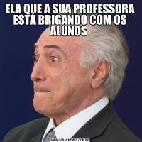 ELA QUE A SUA PROFESSORA ESTÁ BRIGANDO COM OS ALUNOS