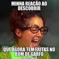 MINHA REAÇÃO AO DESCOBRIRQUE AGORA TEM FRITAS NO BOM DE GARFO