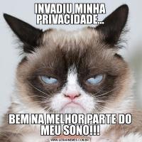 INVADIU MINHA PRIVACIDADE...BEM NA MELHOR PARTE DO MEU SONO!!!