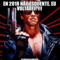 EN 2018 NÃO ESQUENTE. EU VOLTAREI! !!!