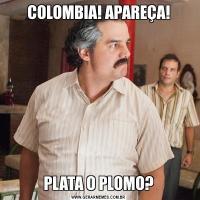 COLOMBIA! APAREÇA!PLATA O PLOMO?