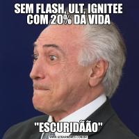 SEM FLASH, ULT, IGNITEE COM 20% DA VIDA'ESCURIDÃÃO'