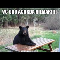 VC QDO ACORDA NILMAR!!!!