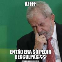 AFFFFENTÃO ERA SÓ PEDIR DESCULPAS???
