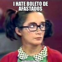 I HATE BOLETO DE AFASTADOS