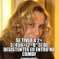 SE TIVER A 2× 3/456+(2×B^3) DE DESISTENTES EU ENTRO NO CBMDF