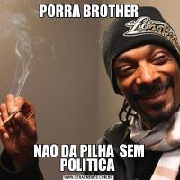 PORRA BROTHERNAO DA PILHA  SEM POLITICA