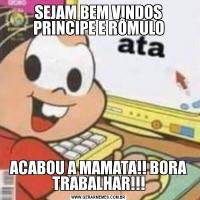 SEJAM BEM VINDOS PRINCIPE E RÔMULOACABOU A MAMATA!! BORA TRABALHAR!!!