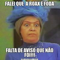 FALEI QUE  A ROAX É FODAFALTA DE AVISO QUE NÃO FOI!!!