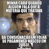 MINHA CARA QUANDO ALGUÉM FALA QUE A MATÉRIA QUE TRATAVADA CONSIGNAÇÃO EM FOLHA DE PAGAMENTO NASCEU EM 2003!