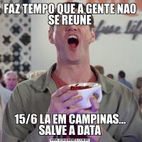 FAZ TEMPO QUE A GENTE NAO SE REUNE15/6 LA EM CAMPINAS... SALVE A DATA