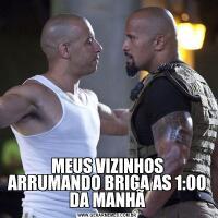 MEUS VIZINHOS ARRUMANDO BRIGA AS 1:00 DA MANHÃ