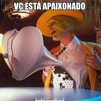 VC ESTÁ APAIXONADO