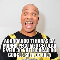 ACORDANDO 11 HORAS DA MANHÃ PEGO MEU CELULAR E VEJO 30 NOTIFICAÇÃO DO GOOGLE SALA DE AULA