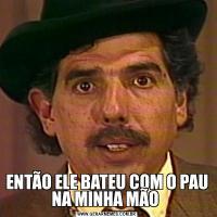 ENTÃO ELE BATEU COM O PAU NA MINHA MÃO