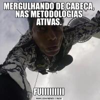 MERGULHANDO DE CABEÇA, NAS METODOLOGIAS ATIVAS.FUIIIIIIIII