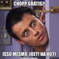 CHOPP GRÁTIS?ISSO MESMO, JOEY! NA HOT!