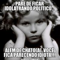 PARE DE FICAR IDOLATRANDO POLÍTICO...ALÉM DE CHATO(A), VOCÊ FICA PARECENDO IDIOTA!!!