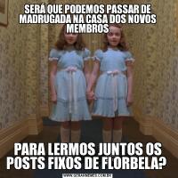 SERÁ QUE PODEMOS PASSAR DE MADRUGADA NA CASA DOS NOVOS MEMBROSPARA LERMOS JUNTOS OS POSTS FIXOS DE FLORBELA?