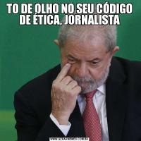 TO DE OLHO NO SEU CÓDIGO DE ÉTICA, JORNALISTA