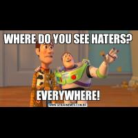 WHERE DO YOU SEE HATERS?EVERYWHERE!