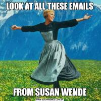 LOOK AT ALL THESE EMAILSFROM SUSAN WENDE