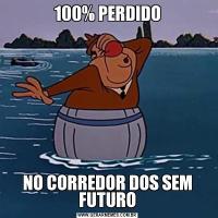 100% PERDIDONO CORREDOR DOS SEM FUTURO