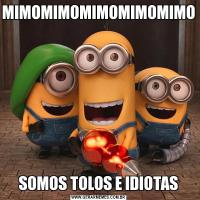 MIMOMIMOMIMOMIMOMIMOSOMOS TOLOS E IDIOTAS