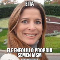 EITAELE ENFOLIU O PROPRIO SEMEN MSM