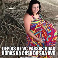 DEPOIS DE VC PASSAR DUAS HORAS NA CASA DA SUA AVÓ