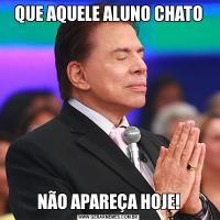 QUE AQUELE ALUNO CHATONÃO APAREÇA HOJE!