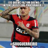 EIS QUE VC FAZ UM GOL NO INTERCLASSE E VAI PROCURAR A @ #SOUGUERREIRO